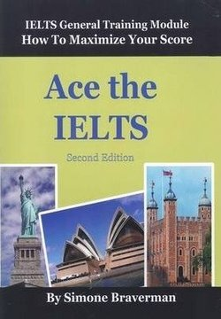Ace the IELTS: IELTS General Training Module: How to Maximize Your Score (2nd Edition) ISBN: 9780987300997