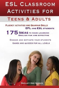 ESL Classroom Activities for Teens and Adults: ESL Games, Fluency Activities & Grammar Drills for EFL & ESL Students ISBN: 9781478213796